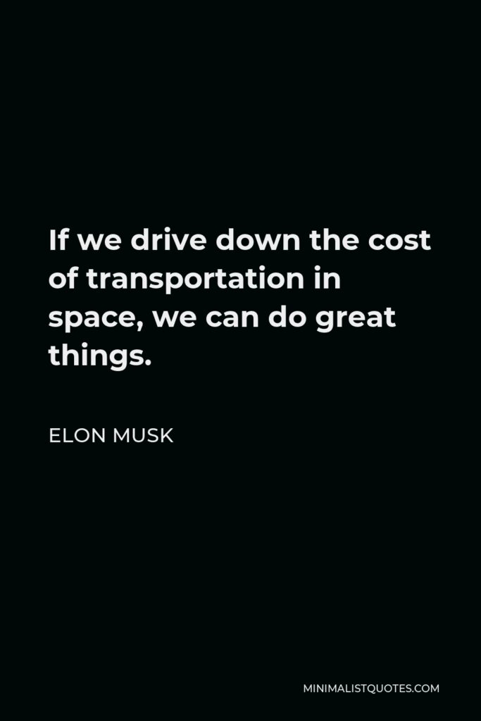 Elon Musk Quote - If we drive down the cost of transportation in space, we can do great things.