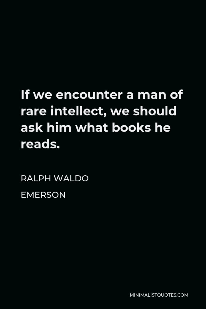 Ralph Waldo Emerson Quote - If we encounter a man of rare intellect, we should ask him what books he reads.