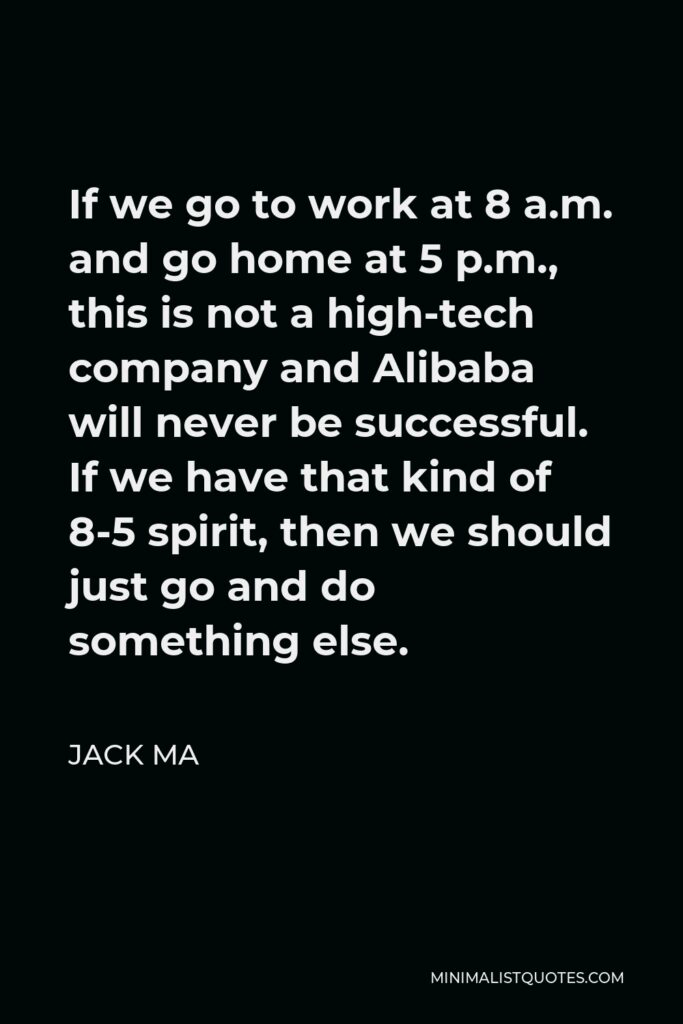 Jack Ma Quote - If we go to work at 8 a.m. and go home at 5 p.m., this is not a high-tech company and Alibaba will never be successful. If we have that kind of 8-5 spirit, then we should just go and do something else.