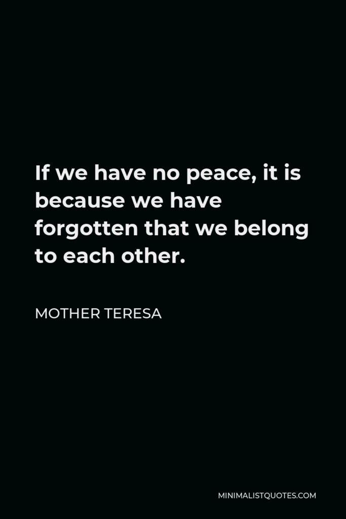 Mother Teresa Quote - If we have no peace, it is because we have forgotten that we belong to each other.