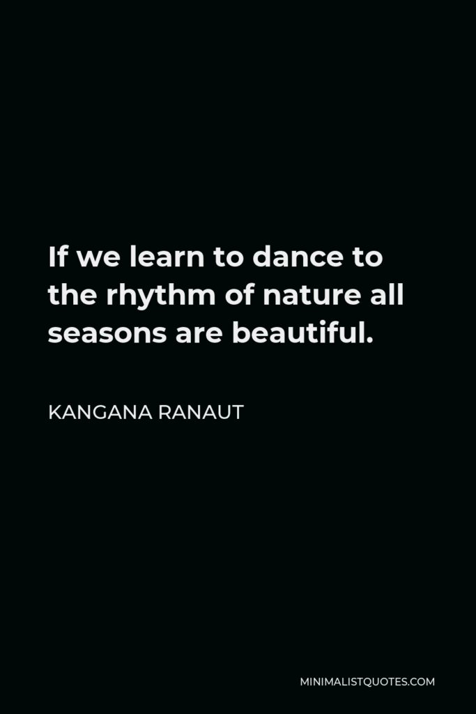 Kangana Ranaut Quote - If we learn to dance to the rhythm of nature all seasons are beautiful.