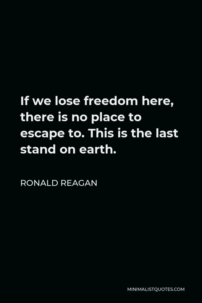 Ronald Reagan Quote - If we lose freedom here, there is no place to escape to. This is the last stand on earth.