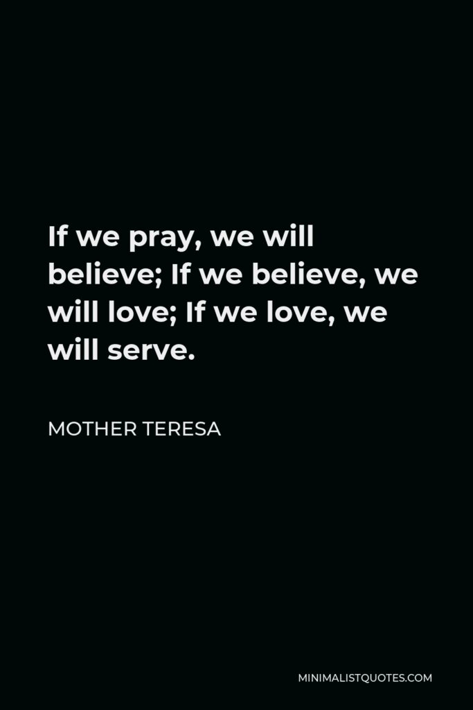 Mother Teresa Quote - If we pray, we will believe; If we believe, we will love; If we love, we will serve.
