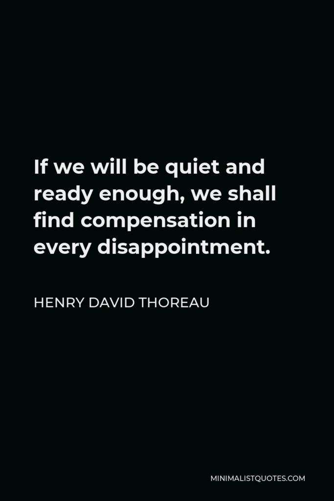 Henry David Thoreau Quote - If we will be quiet and ready enough, we shall find compensation in every disappointment.