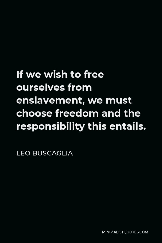 Leo Buscaglia Quote - If we wish to free ourselves from enslavement, we must choose freedom and the responsibility this entails.