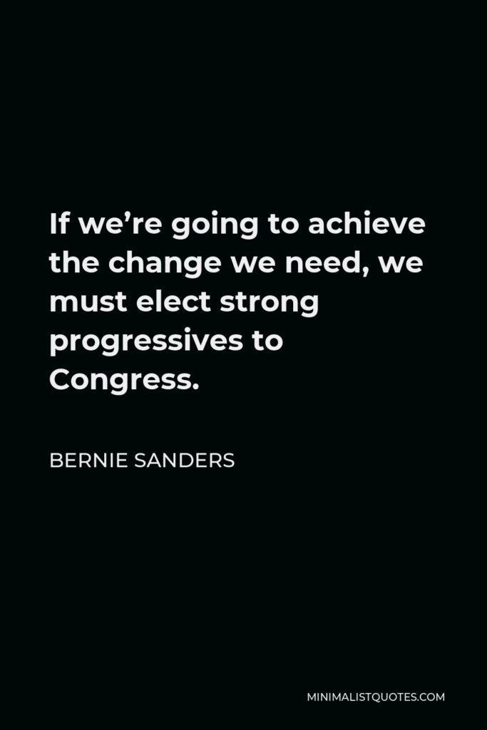 Bernie Sanders Quote - If we're going to achieve the change we need, we must elect strong progressives to Congress.