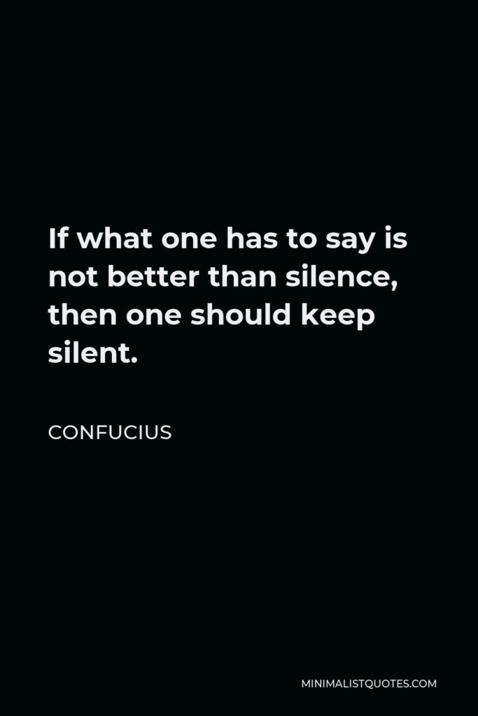 Confucius Quote - If what one has to say is not better than silence, then one should keep silent.