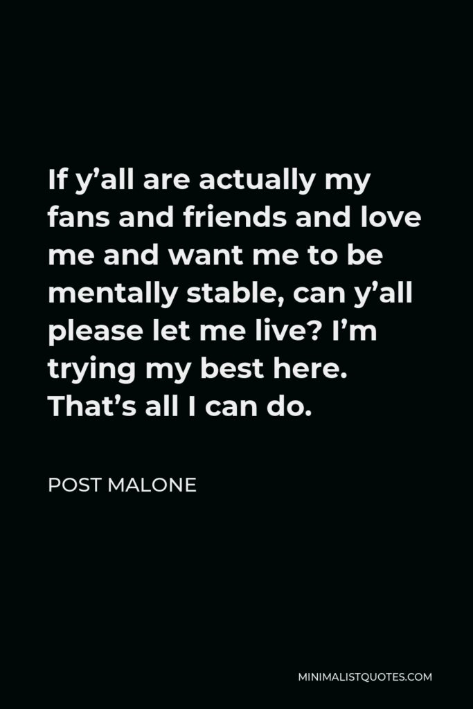 Post Malone Quote - If y'all are actually my fans and friends and love me and want me to be mentally stable, can y'all please let me live? I'm trying my best here. That's all I can do.