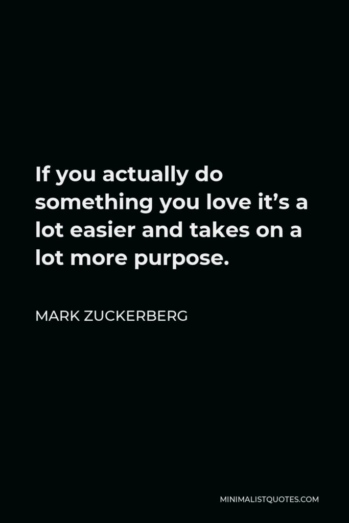 Mark Zuckerberg Quote - If you actually do something you love it's a lot easier and takes on a lot more purpose.