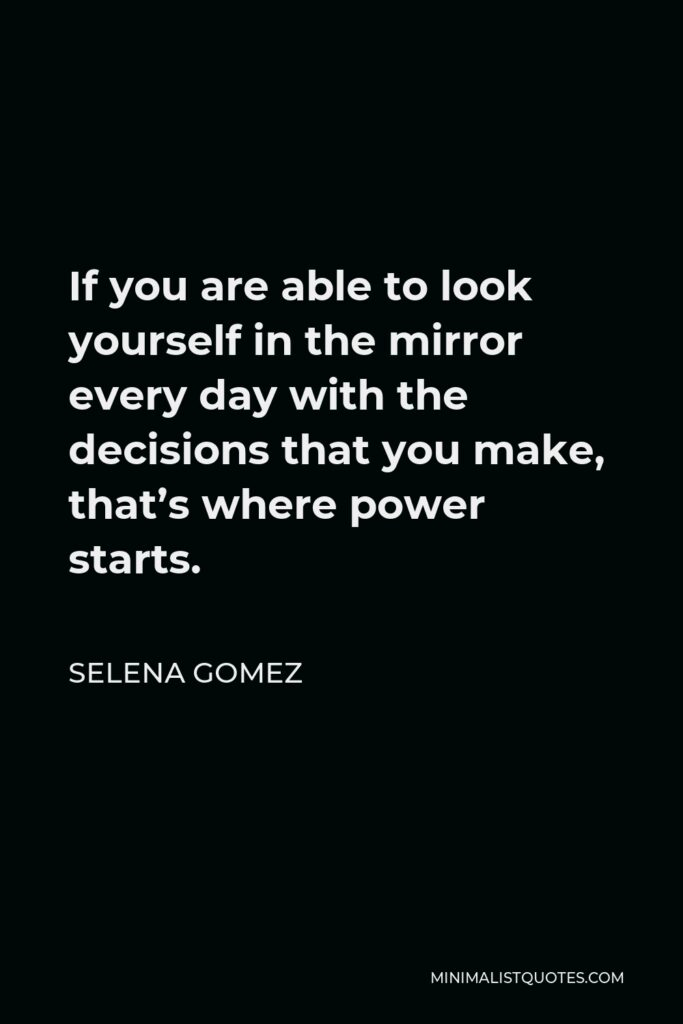 Selena Gomez Quote - If you are able to look yourself in the mirror every day with the decisions that you make, that's where power starts.