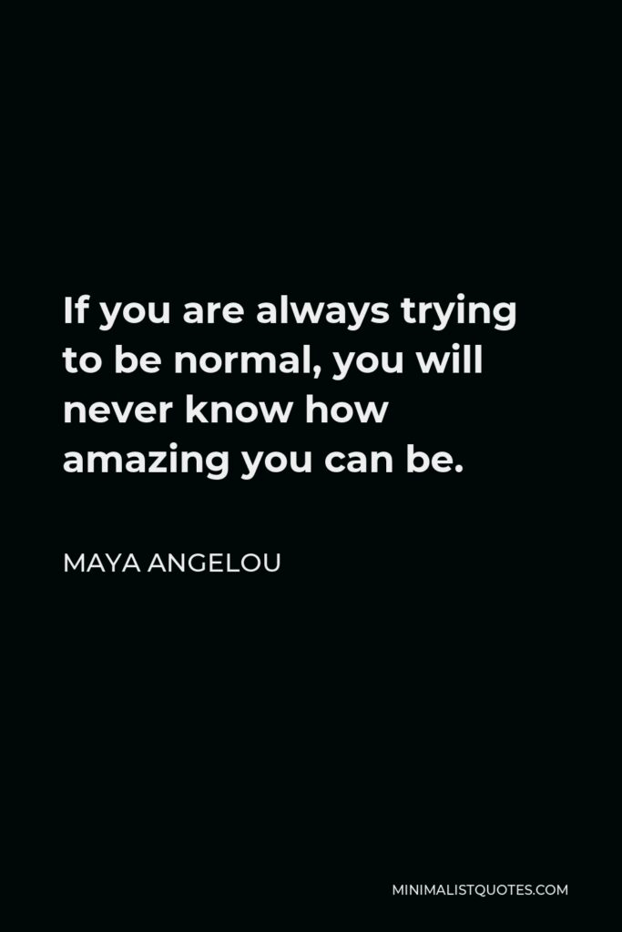 Maya Angelou Quote - If you are always trying to be normal, you will never know how amazing you can be.