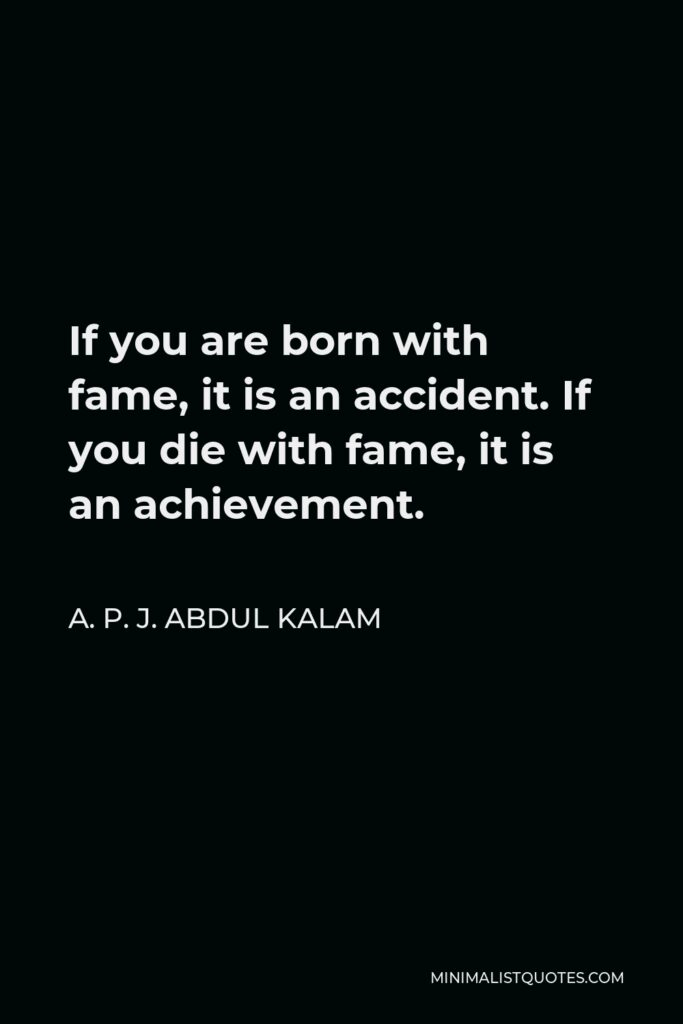 A. P. J. Abdul Kalam Quote - If you are born with fame, it is an accident. If you die with fame, it is an achievement.