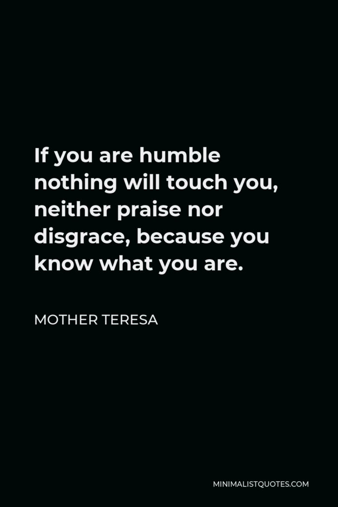 Mother Teresa Quote - If you are humble nothing will touch you, neither praise nor disgrace, because you know what you are.