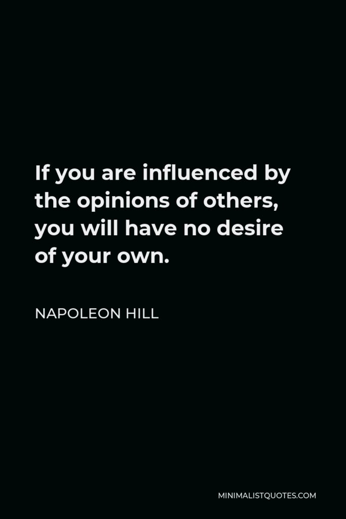 Napoleon Hill Quote - If you are influenced by the opinions of others, you will have no desire of your own.