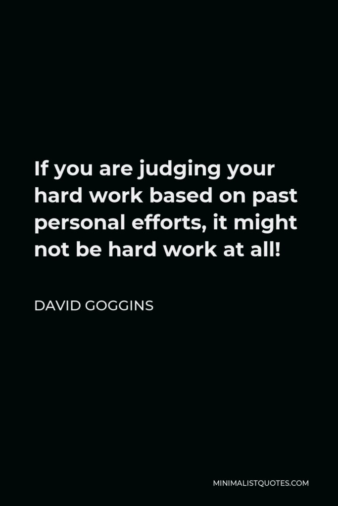 David Goggins Quote - If you are judging your hard work based on past personal efforts, it might not be hard work at all!