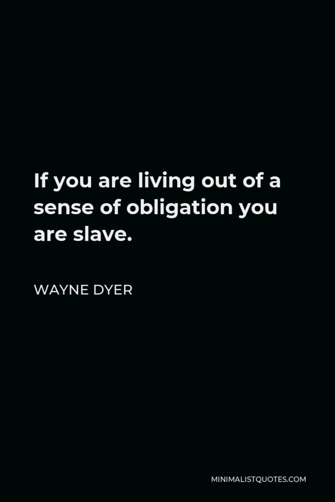 Wayne Dyer Quote - If you are living out of a sense of obligation you are slave.