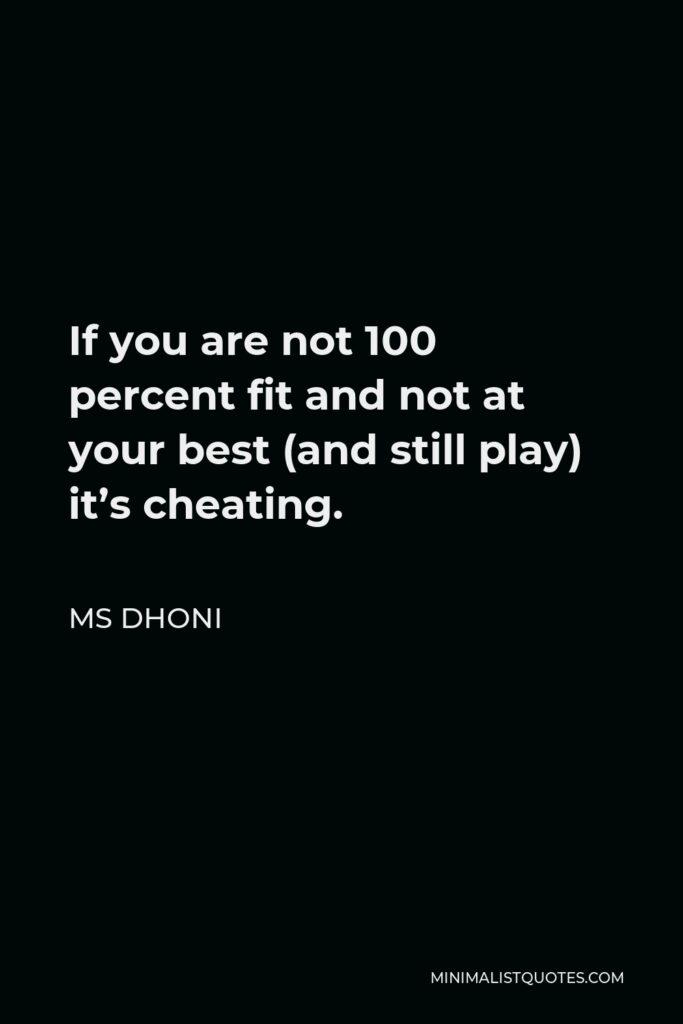 MS Dhoni Quote - If you are not 100 percent fit and not at your best (and still play) it's cheating.