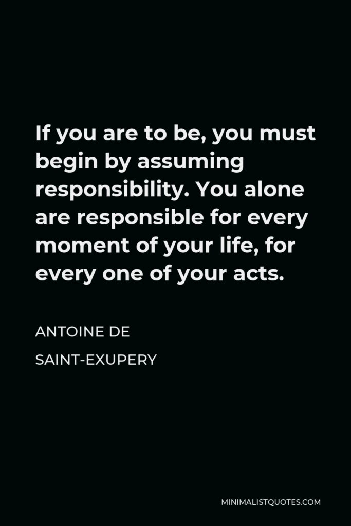 Antoine de Saint-Exupery Quote - If you are to be, you must begin by assuming responsibility. You alone are responsible for every moment of your life, for every one of your acts.