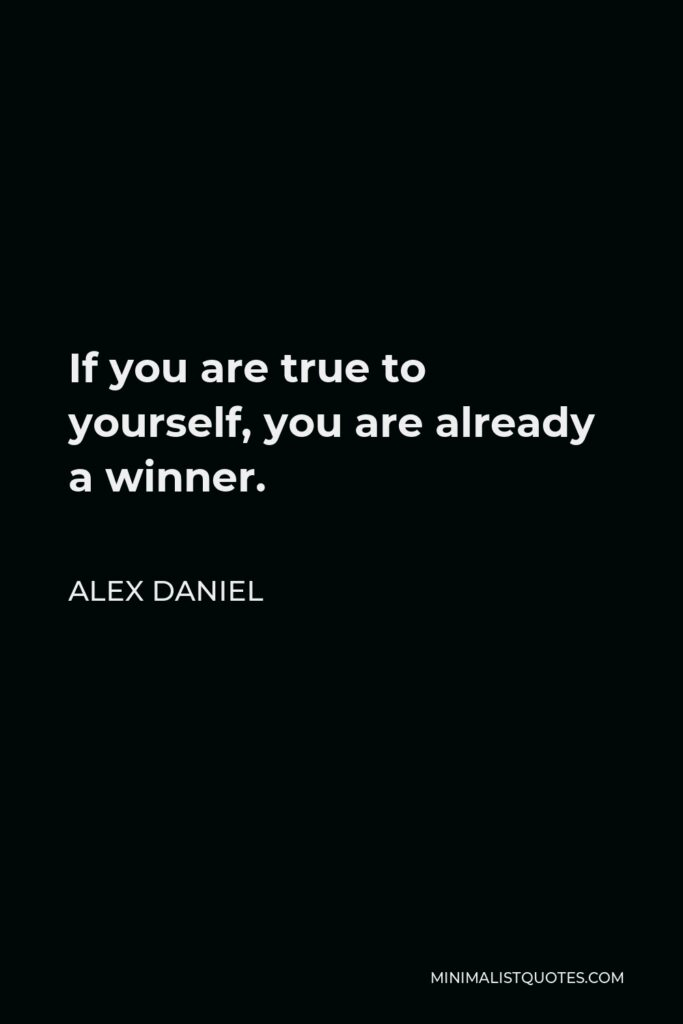 Alex Daniel Quote - If you are true to yourself, you are already a winner.