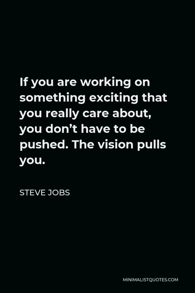 Steve Jobs Quote - If you are working on something exciting that you really care about, you don't have to be pushed. The vision pulls you.