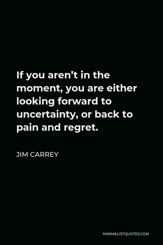 Jim Carrey Quote - If you aren't in the moment, you are either looking forward to uncertainty, or back to pain and regret.