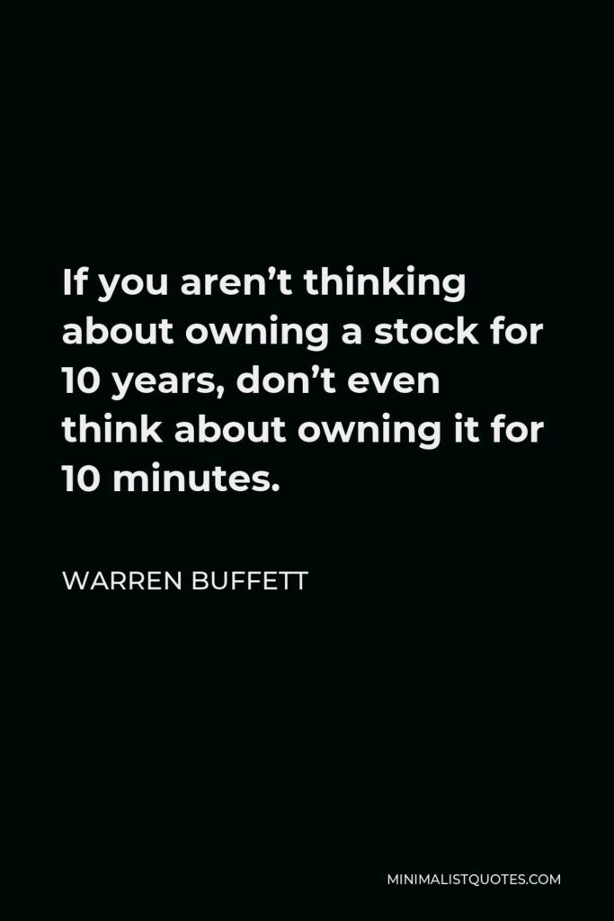 Warren Buffett Quote - If you aren't thinking about owning a stock for 10 years, don't even think about owning it for 10 minutes.
