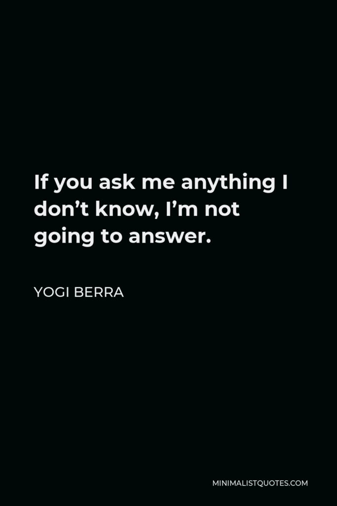 Yogi Berra Quote - If you ask me anything I don't know, I'm not going to answer.