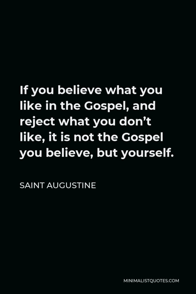Saint Augustine Quote - If you believe what you like in the Gospel, and reject what you don't like, it is not the Gospel you believe, but yourself.