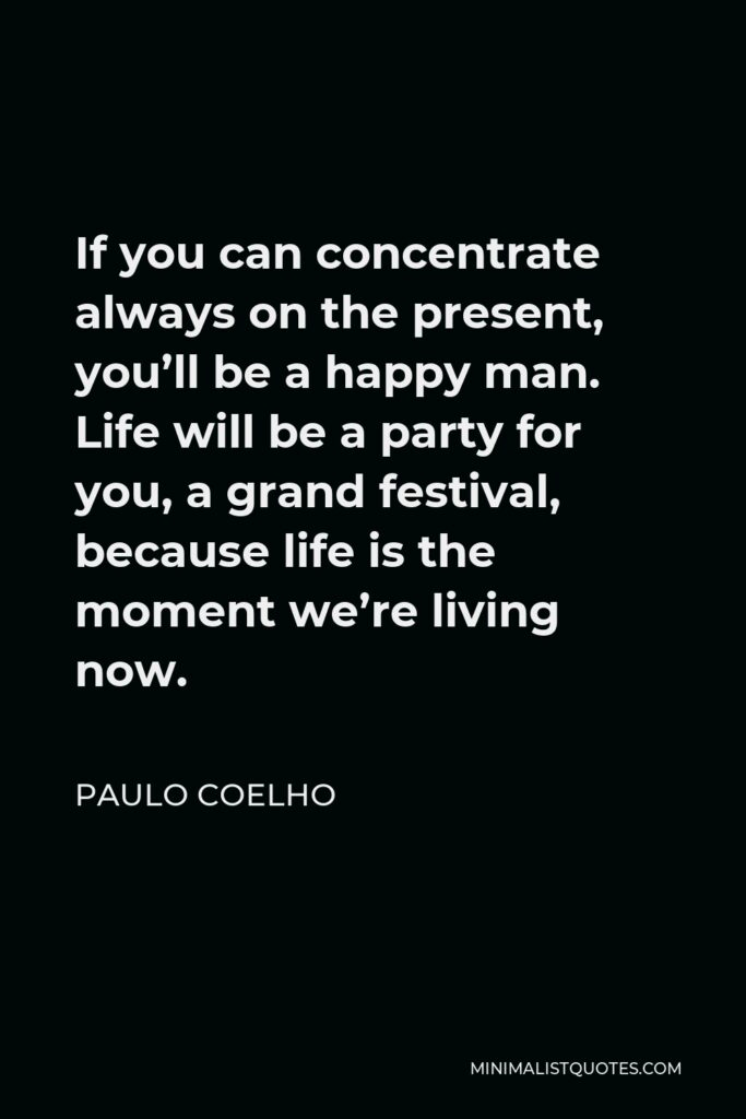 Paulo Coelho Quote - If you can concentrate always on the present, you'll be a happy man. Life will be a party for you, a grand festival, because life is the moment we're living now.