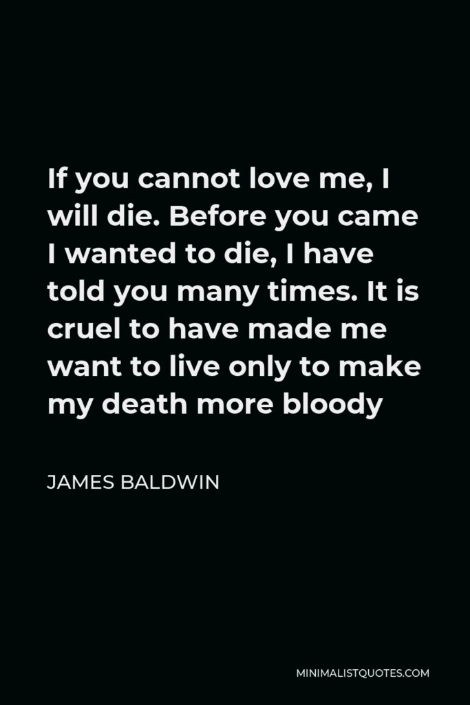 James Baldwin Quote: If you cannot love me, I will die. Before you came I wanted to die, I have told you many times. It is cruel to have made me want to live only to make my death more bloody