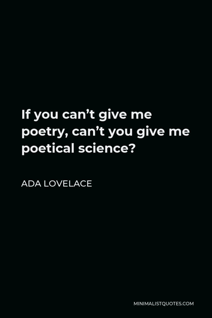 Ada Lovelace Quote - If you can't give me poetry, can't you give me poetical science?