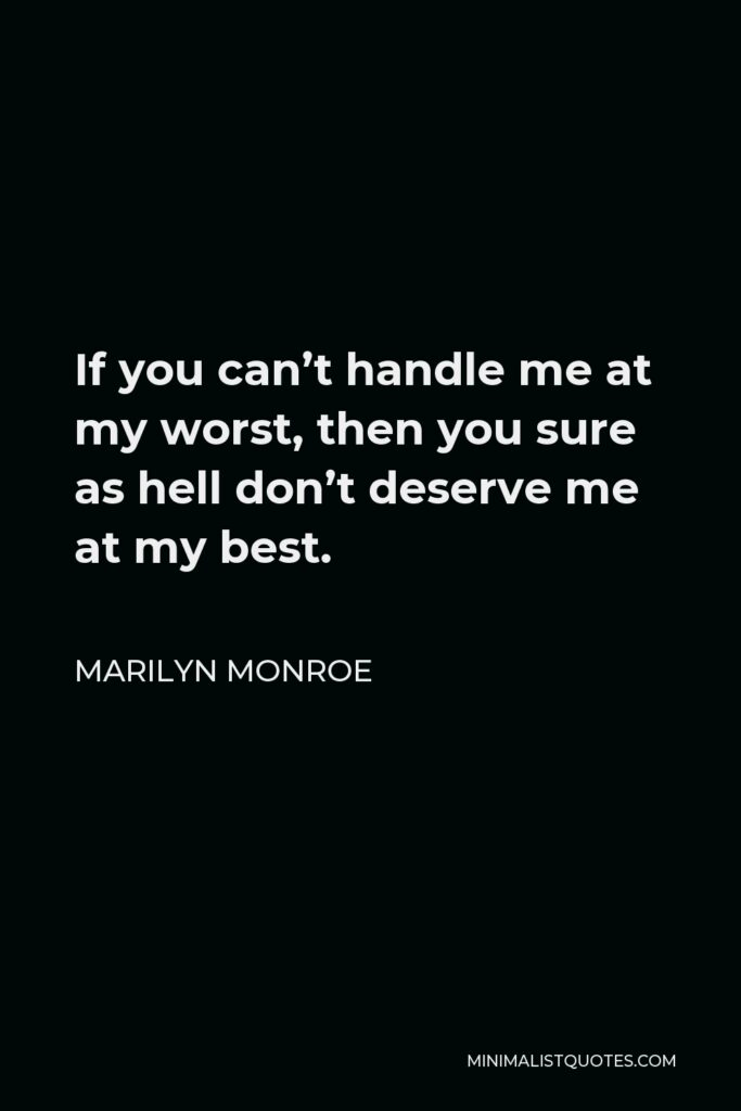 Marilyn Monroe Quote - If you can't handle me at my worst, then you sure as hell don't deserve me at my best.