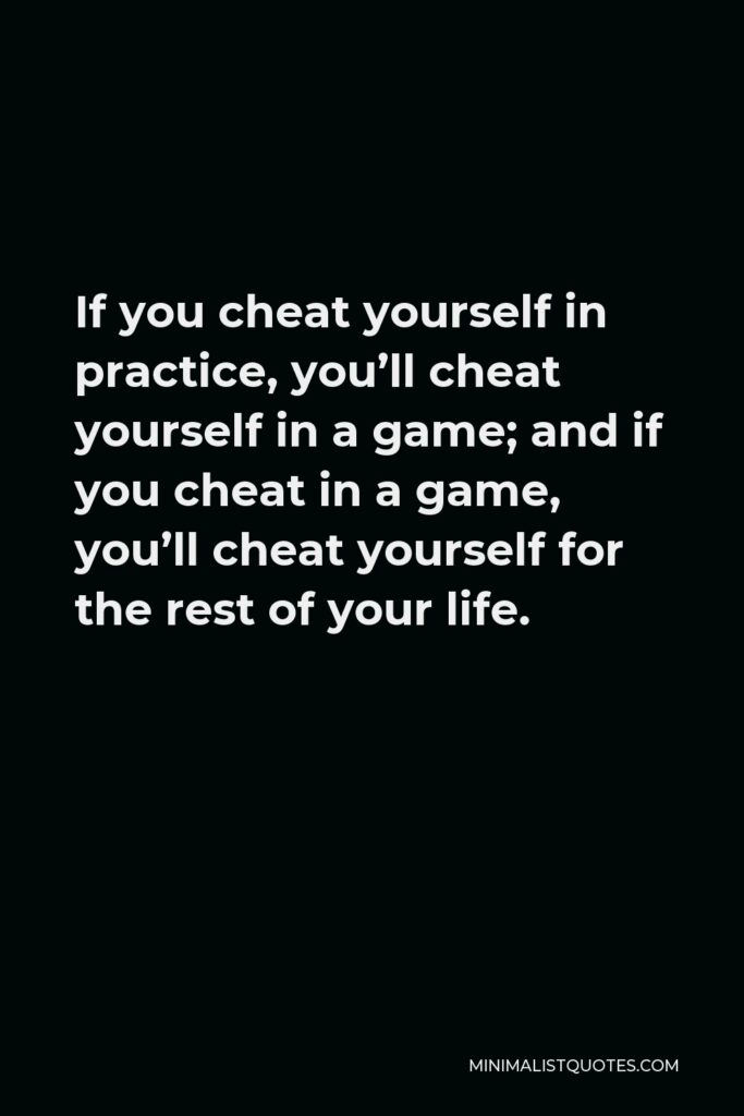 Vince Lombardi Quote - If you cheat yourself in practice, you'll cheat yourself in a game; and if you cheat in a game, you'll cheat yourself for the rest of your life.