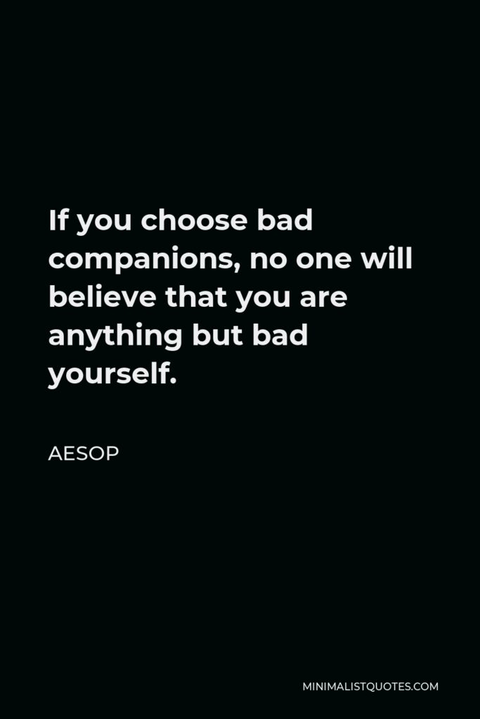 Aesop Quote - If you choose bad companions, no one will believe that you are anything but bad yourself.