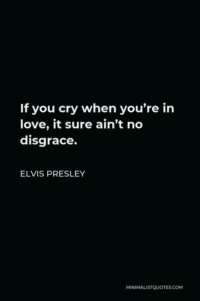 Elvis Presley Quote - If you cry when you're in love, it sure ain't no disgrace.