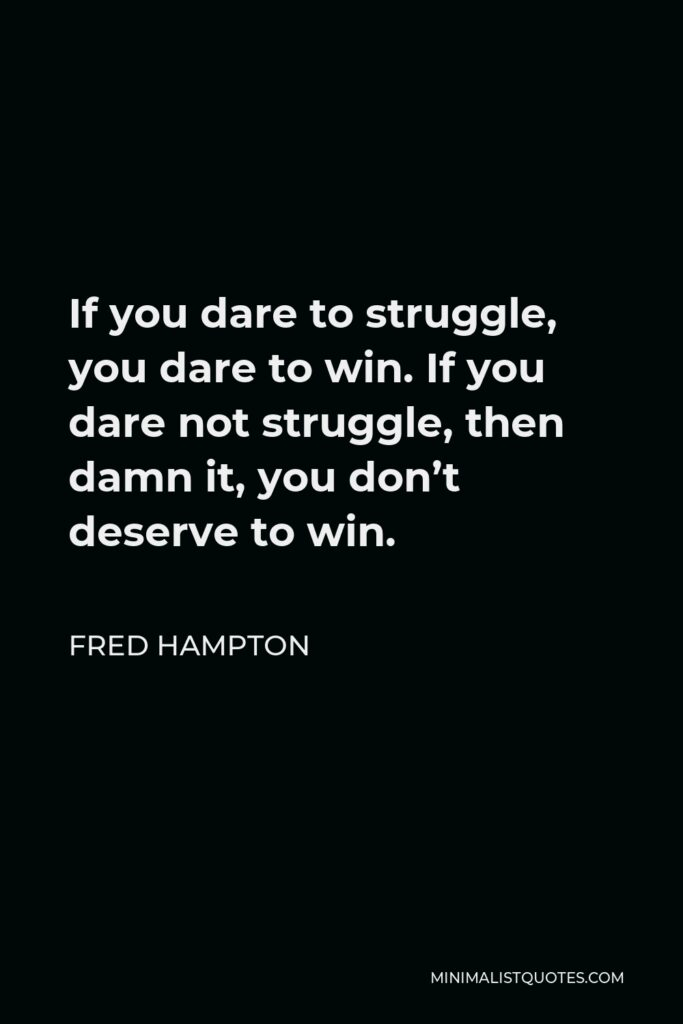 Fred Hampton Quote - If you dare to struggle, you dare to win. If you dare not struggle, then damn it, you don't deserve to win.