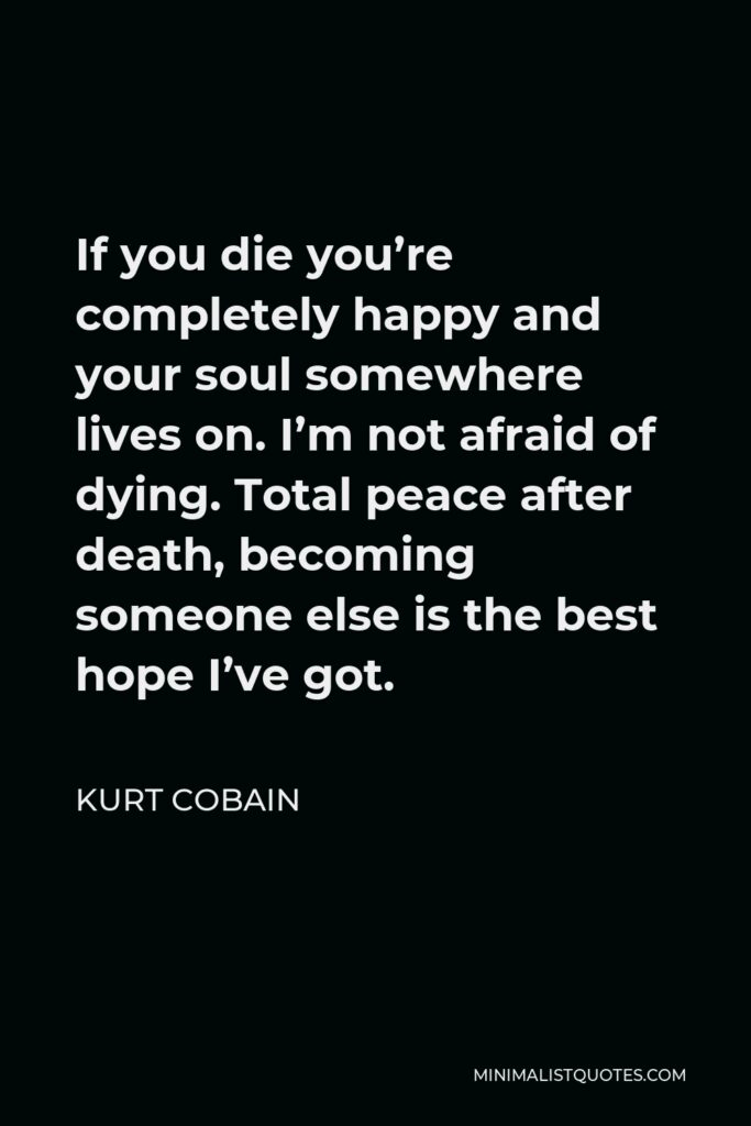 Kurt Cobain Quote - If you die you're completely happy and your soul somewhere lives on.