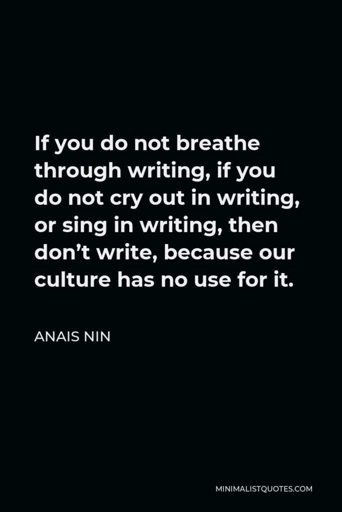 Anais Nin Quote - If you do not breathe through writing, if you do not cry out in writing, or sing in writing, then don't write, because our culture has no use for it.