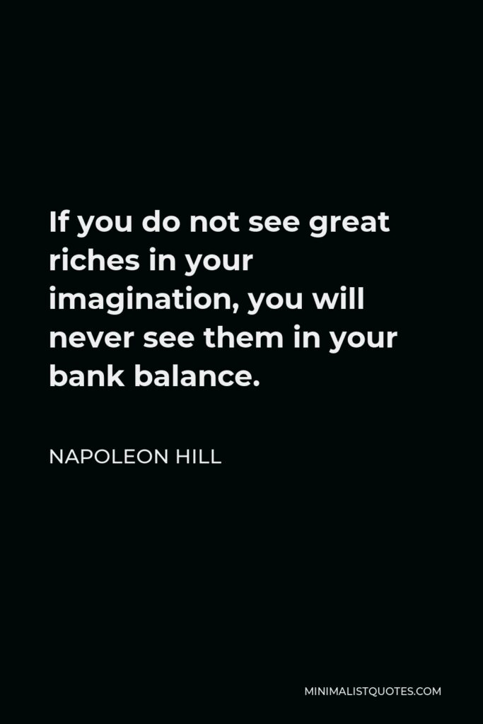 Napoleon Hill Quote - If you do not see great riches in your imagination, you will never see them in your bank balance.