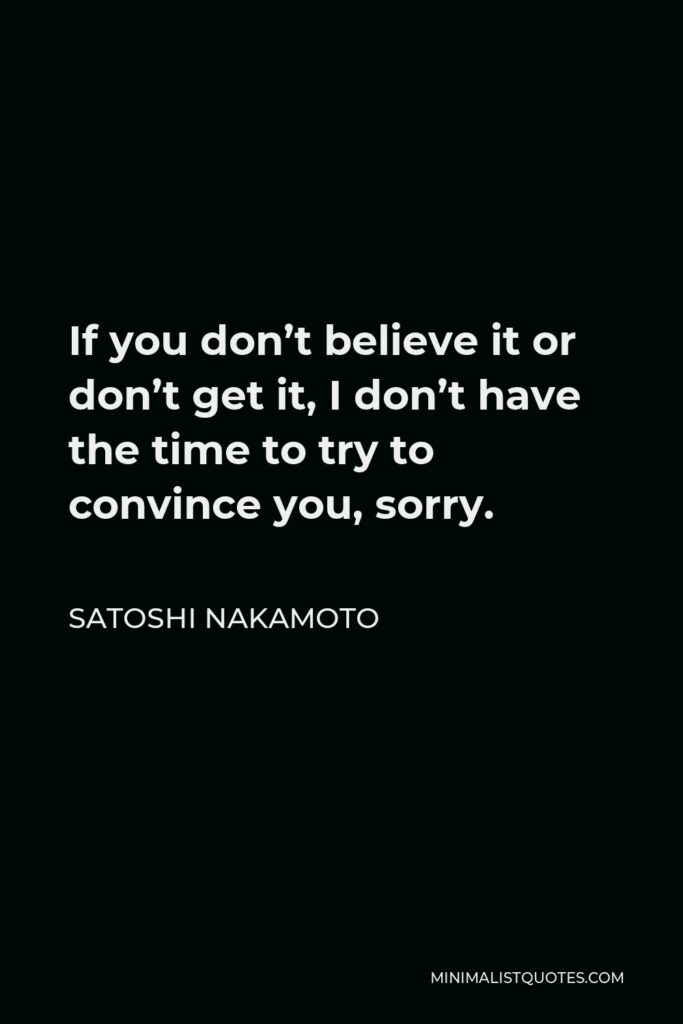 Satoshi Nakamoto Quote - If you don't believe it or don't get it, I don't have the time to try to convince you, sorry.