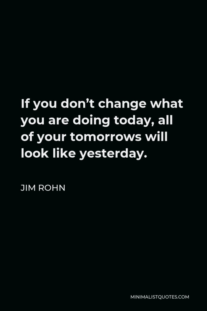 Jim Rohn Quote - If you don't change what you are doing today, all of your tomorrows will look like yesterday.