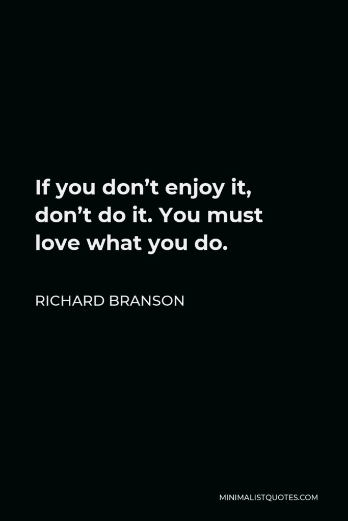 Richard Branson Quote - If you don't enjoy it, don't do it. You must love what you do.