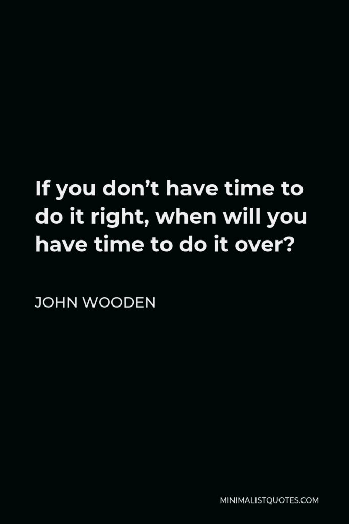 John Wooden Quote - If you don't have time to do it right, when will you have time to do it over?