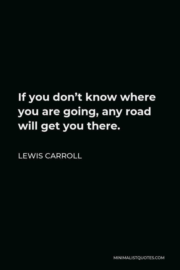 Lewis Carroll Quote - If you don't know where you are going, any road will get you there.