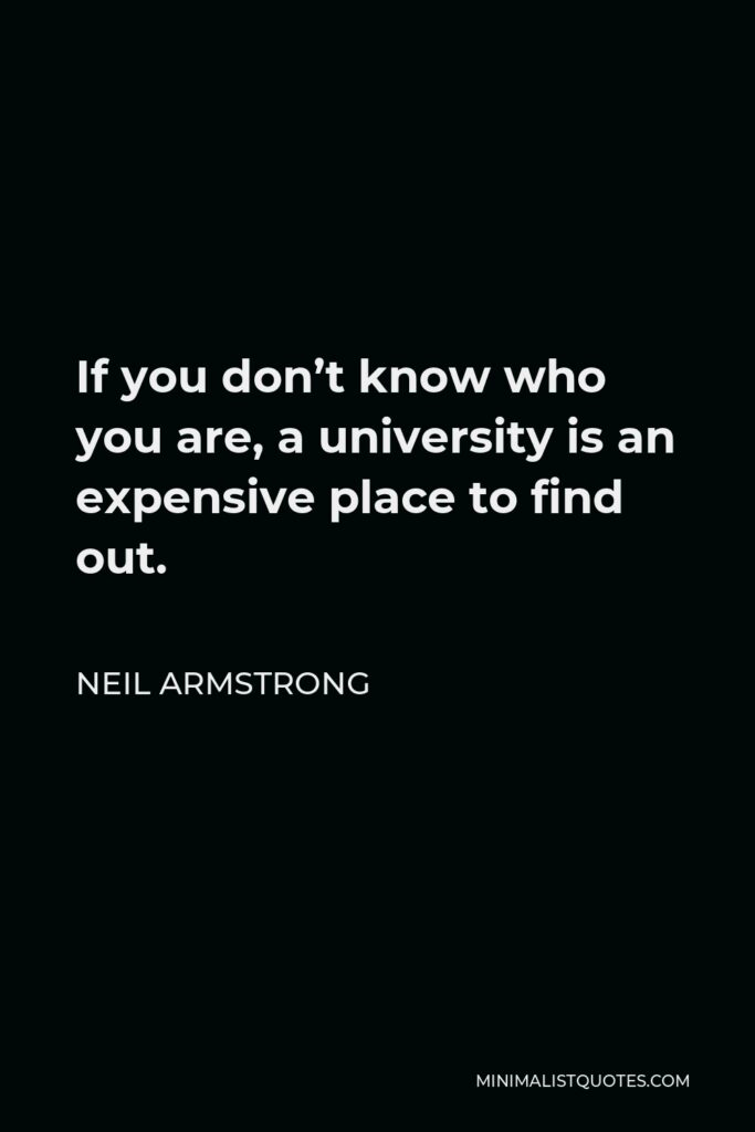 Neil Armstrong Quote - If you don't know who you are, a university is an expensive place to find out.