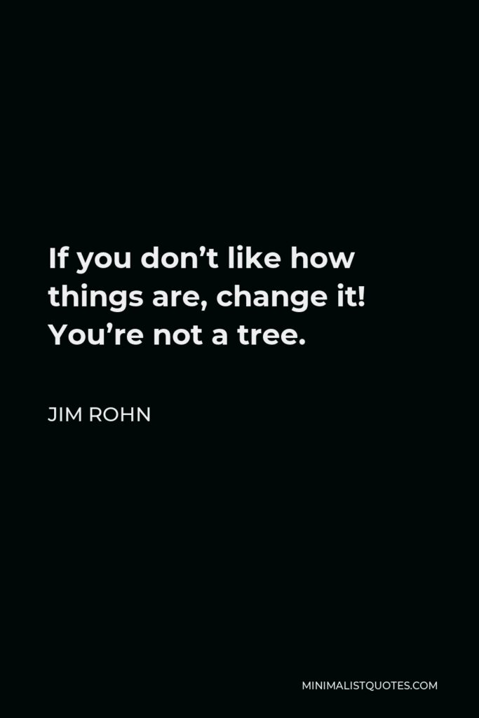 Jim Rohn Quote - If you don't like how things are, change it! You're not a tree.