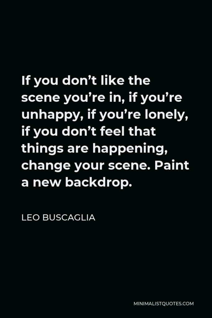 Leo Buscaglia Quote - If you don't like the scene you're in, if you're unhappy, if you're lonely, if you don't feel that things are happening, change your scene. Paint a new backdrop.