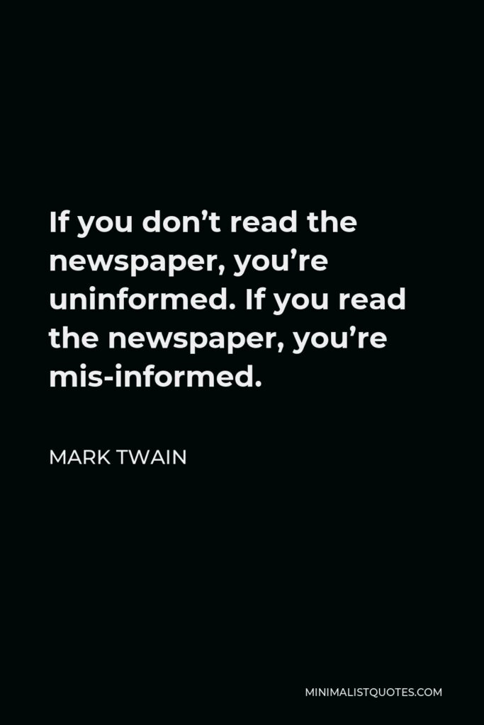 Mark Twain Quote - If you don't read the newspaper, you're uninformed. If you read the newspaper, you're mis-informed.