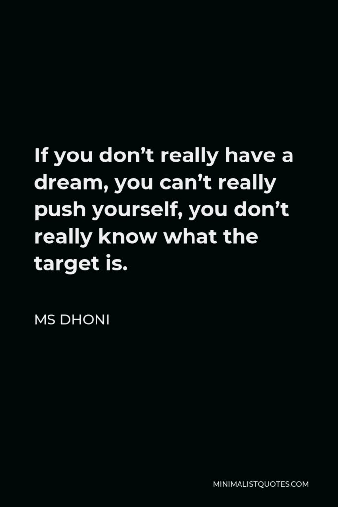 MS Dhoni Quote - If you don't really have a dream, you can't really push yourself, you don't really know what the target is.