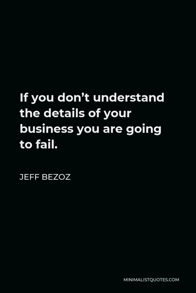 Jeff Bezoz Quote - If you don't understand the details of your business you are going to fail.